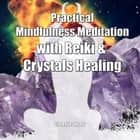 Practical Mindfulness Meditation with Reiki & Crystals Healing: Enhance Healing and Energy Clearing audiobook by Greenleatherr