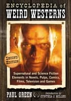 Encyclopedia of Weird Westerns - Supernatural and Science Fiction Elements in Novels, Pulps, Comics, Films, Television and Games, 2d ed. ebook by Paul Green
