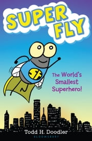 Super Fly - The World's Smallest Superhero! ebook by Todd H. Doodler