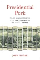 Presidential Pork - White House Influence over the Distribution of Federal Grants ebook by John Hudak