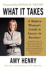 What It Takes: Speak Up, Step Up, Move Up - A Modern Woman's Guide to Success in Business ebook by Amy Henry, Donald Trump