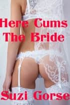 Here Cums The Bride ebook by Suzi Gorse