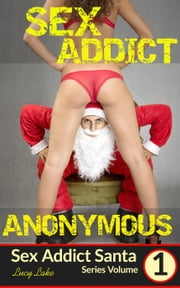 Sex Addict Anonymous - Sex Addict Santa, #1 ebook by Lucy Lake