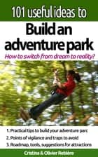 "101 useful ideas to... Build an adventure park - The ""big picture"" to build and operate an adventure park ebook by Cristina Rebiere, Olivier Rebiere"