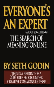 EVERYONE IS AN EXPERT (about something) - The Search for Meaning Online ebook by Seth Godin