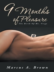 9 Months Of Pleasure - The Birth Of Mr. Virgo ebook by Marcus A. Brown