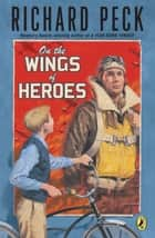 On The Wings of Heroes ebook by Richard Peck
