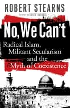 No, We Can't - Radical Islam, Militant Secularism and the Myth of Coexistence ebook by Robert Stearns, Robert Morris