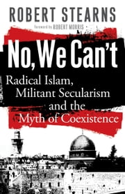 No, We Can't - Radical Islam, Militant Secularism and the Myth of Coexistence ebook by Robert Stearns,Robert Morris