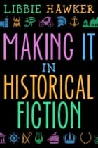 Making It in Historical Fiction ebook by Libbie Hawker