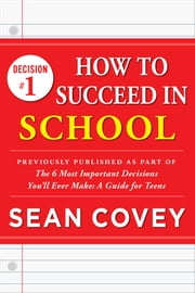 "Decision #1: How to Succeed in School - Previously published as part of ""The 6 Most Important Decisions You'll Ever Make"" ebook by Sean Covey"
