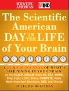 The Scientific American Day in the Life of Your Brain - A 24 hour Journal of What's Happening in Your Brain as you Sleep, Dream, Wake Up, Eat, Work, Play, Fight, Love, Worry, Compete, Hope, Make Important Decisions, Age and Change eBook by Judith Horstman, Scientific American
