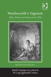 Wordsworth's Vagrants - Police, Prisons, and Poetry in the 1790s ebook by Professor Quentin Bailey,Professor Jack Lynch,Professor Eugenia Zuroski Jenkins