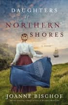Daughters of Northern Shores ebook by Joanne Bischof