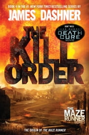 The Kill Order (Maze Runner, Book Four; Origin) - Book Four; Origin eBook by James Dashner