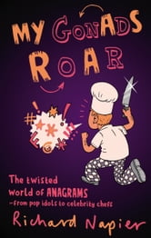 My Gonads Roar - The twisted world of anagrams - from pop idols to celebrity chefs ebook by Richard Napier