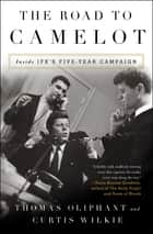 The Road to Camelot - Inside JFK's Five-Year Campaign ebook by Thomas Oliphant, Curtis Wilkie