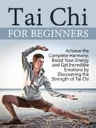 Tai Chi For Beginners: Achieve the Complete Harmony, Boost Your Energy and Get Incredible Emotions by Discovering the Strength of Tai Chi ebook by Sylvia Boyd