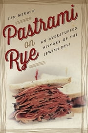 Pastrami on Rye - An Overstuffed History of the Jewish Deli ebook by Ted Merwin