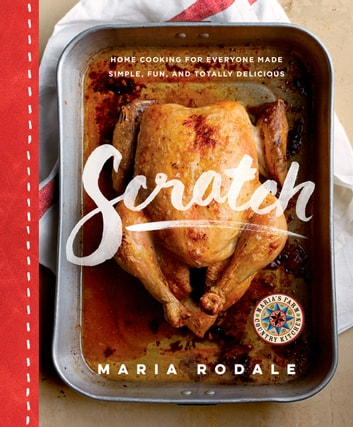 Scratch - Home Cooking for Everyone Made Simple, Fun, and Totally Delicious: A Cookbook eBook by Maria Rodale
