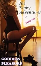 The Kinky Adventures of Fanny Ann: Part One ebook by Goddess Pleasure