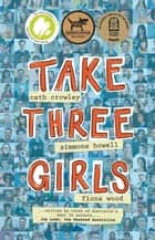 Take Three Girls ebook by Cath Crowley, Fiona Wood, Simmone Howell