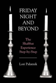 Friday Night and Beyond - The Shabbat Experience Step-by-Step ebook by Lori Palatnik
