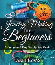 Jewelry Making For Beginners: A Complete & Easy Step by Step Guide ebook by Janet Evans