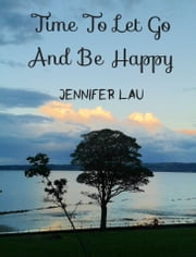 Time To Let Go And Be Happy ebook by Jennifer Lau
