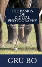The Basics of Digital Photography: A Journey Through The Fundamentals ebook by