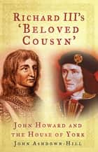 Richard III's 'Beloved Cousyn' ebook by John Ashdown-Hill