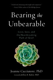 Bearing the Unbearable - Love, Loss, and the Heartbreaking Path of Grief ebook door Joanne Cacciatore, Jeffrey Rubin