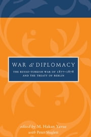 War and Diplomacy - The Russo-Turkish War of 1877-1878 and the Treaty of Berlin ebook by M Hakan Yavuz,Peter Sluglett