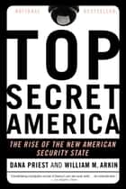 Top Secret America - The Rise of the New American Security State ebook by Dana Priest, William M. Arkin