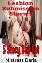 Lesbian Submission Stories: 5 Story Box Set ebook by Mistress Daria