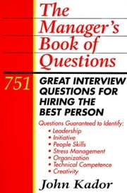 The Manager's Book of Questions: 751 Great Interview Questions for Hiring the Best Person ebook by Kador, John