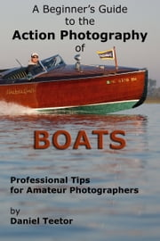 A Beginner's Guide to the Action Photography of Boats ebook by Daniel Teetor