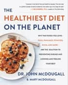 The Healthiest Diet on the Planet - Why the Foods You Love - Pizza, Pancakes, Potatoes, Pasta, and More - Are the Solution to Preventing Disease and Looking and Feeling Your Best ebook by Dr. John McDougall