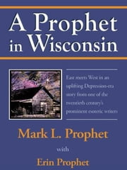 A Prophet in Wisconsin ebook by Mark L. Prophet with Erin Prophet
