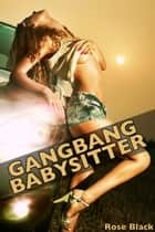 Gangbang Babysitter (f/m/m/m/m group sex menage double penetration erotica) ebook by Rose Black