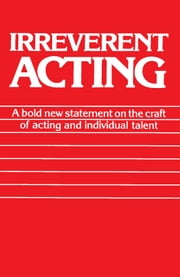Irreverent Acting - A Bold New Statement on the Craft of Acting and Individual Talent ebook by Eric Morris