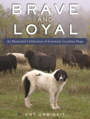 Brave and Loyal - An Illustrated Celebration of Livestock Guardian Dogs ebook by Cat Urbigkit