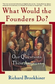 What Would the Founders Do? - Our Questions, Their Answers ebook by Richard Brookhiser