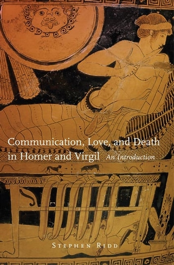 Communication, Love, and Death in Homer and Virgil - An Introduction ebook by Stephen Ridd