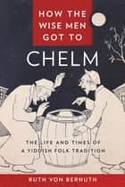 How the Wise Men Got to Chelm - The Life and Times of a Yiddish Folk Tradition ebook by Ruth von Bernuth