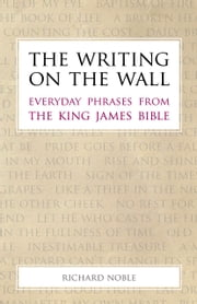 The Writing on the Wall - Everyday Phrases from the King James Bible ebook by Richard Noble