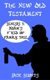 Genesis 5: Adam's F**ked Up Family Tree - The New Old Testament, #3 ebook by Jack Geurts