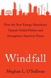 Windfall - How the New Energy Abundance Upends Global Politics and Strengthens America's Power ebook by Meghan L. O'Sullivan