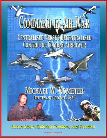 Command in Air War: Centralized versus Decentralized Control of Combat Airpower - Desert Storm, Enduring Freedom, Iraqi Freedom ebook by Progressive Management