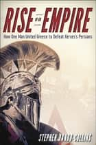 Rise of an Empire - How One Man United Greece to Defeat Xerxes's Persians ebook by Stephen Dando-Collins